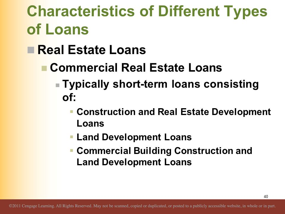 Characteristics of Different Types of Loans Real Estate Loans Commercial Real Estate Loans Typically short-term loans consisting of:  Construction and Real Estate Development Loans  Land Development Loans  Commercial Building Construction and Land Development Loans 40