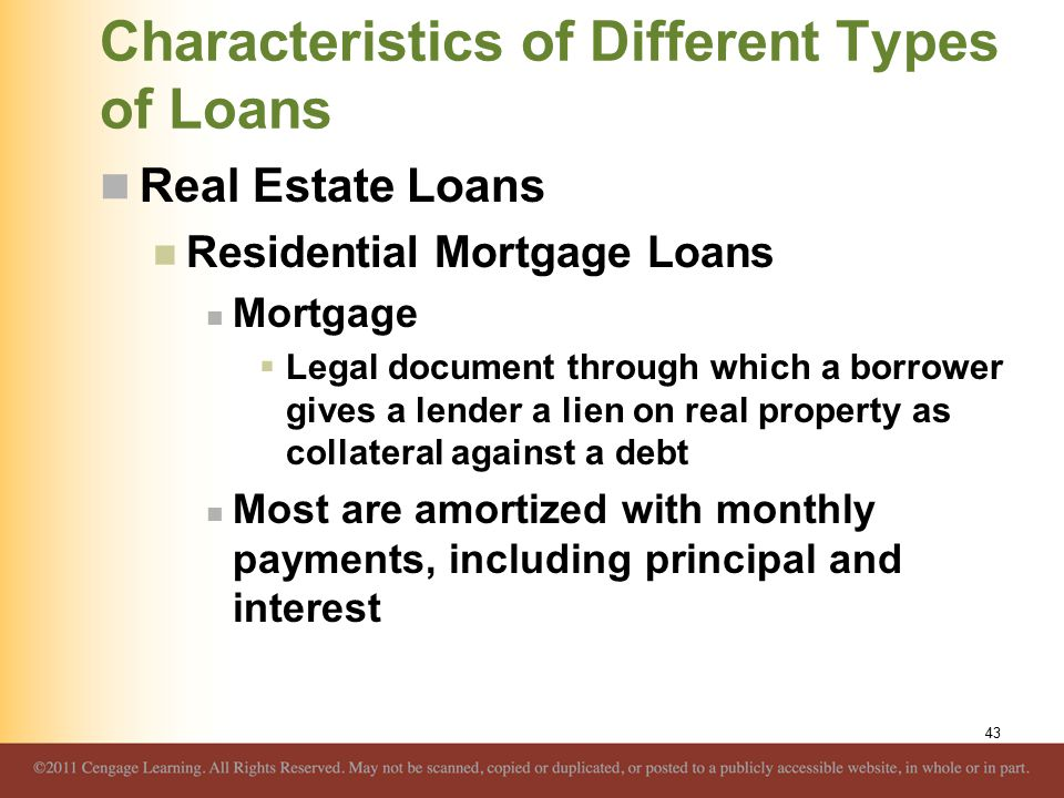 Characteristics of Different Types of Loans Real Estate Loans Residential Mortgage Loans Mortgage  Legal document through which a borrower gives a lender a lien on real property as collateral against a debt Most are amortized with monthly payments, including principal and interest 43