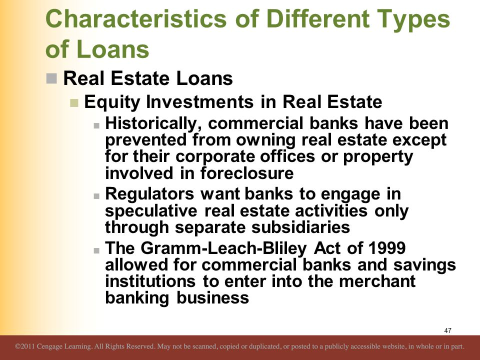 Characteristics of Different Types of Loans Real Estate Loans Equity Investments in Real Estate Historically, commercial banks have been prevented from owning real estate except for their corporate offices or property involved in foreclosure Regulators want banks to engage in speculative real estate activities only through separate subsidiaries The Gramm-Leach-Bliley Act of 1999 allowed for commercial banks and savings institutions to enter into the merchant banking business 47
