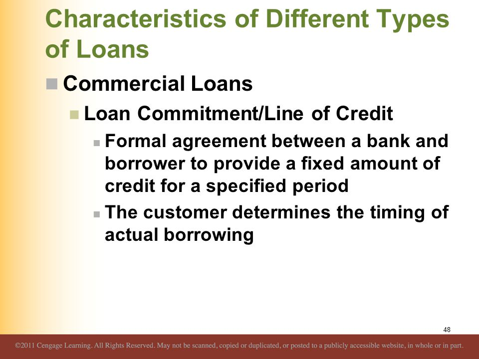 Characteristics of Different Types of Loans Commercial Loans Loan Commitment/Line of Credit Formal agreement between a bank and borrower to provide a