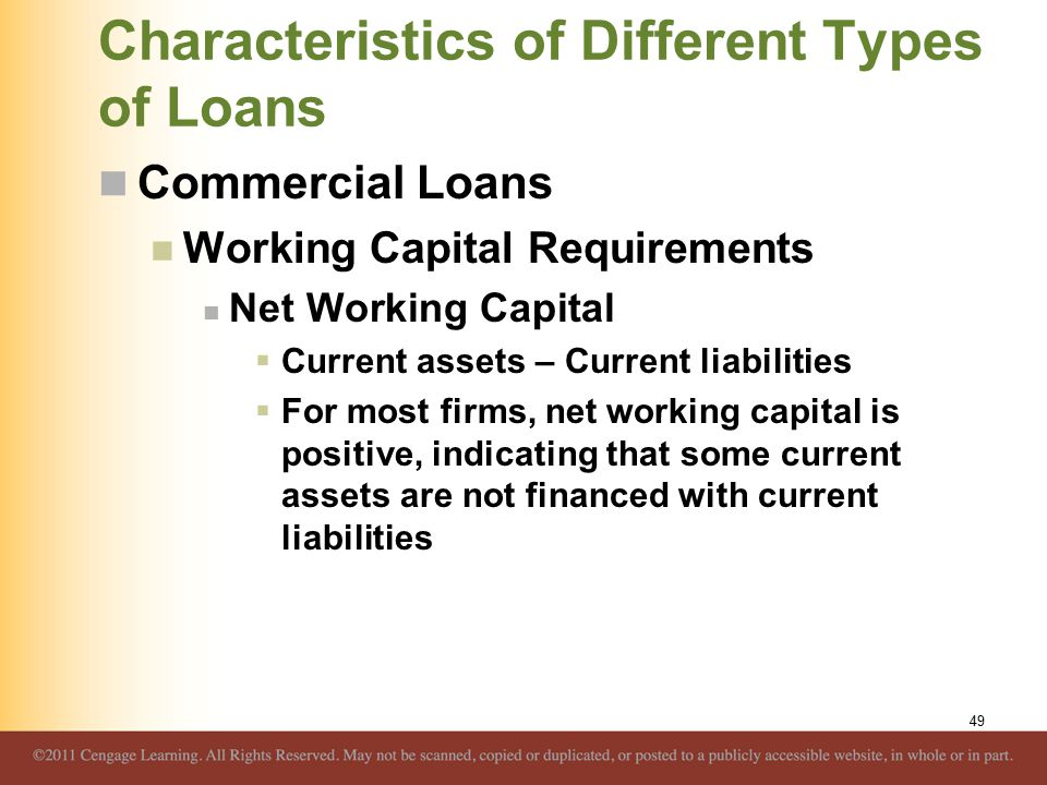 Characteristics of Different Types of Loans Commercial Loans Working Capital Requirements Net Working Capital  Current assets – Current liabilities  For most firms, net working capital is positive, indicating that some current assets are not financed with current liabilities 49