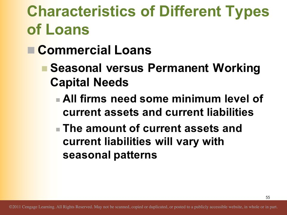 Characteristics of Different Types of Loans Commercial Loans Seasonal versus Permanent Working Capital Needs All firms need some minimum level of current assets and current liabilities The amount of current assets and current liabilities will vary with seasonal patterns 55