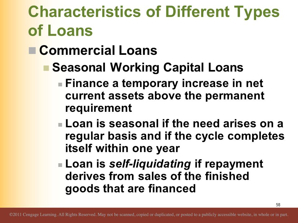 Characteristics of Different Types of Loans Commercial Loans Seasonal Working Capital Loans Finance a temporary increase in net current assets above the permanent requirement Loan is seasonal if the need arises on a regular basis and if the cycle completes itself within one year Loan is self-liquidating if repayment derives from sales of the finished goods that are financed 58