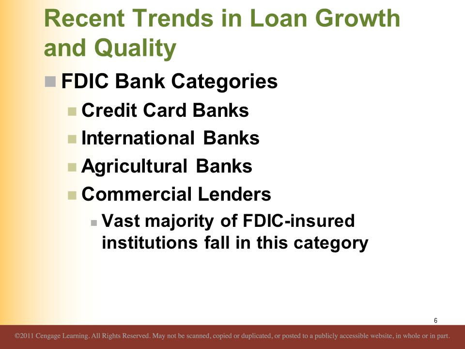 Recent Trends in Loan Growth and Quality FDIC Bank Categories Credit Card Banks International Banks Agricultural Banks Commercial Lenders Vast majority of FDIC-insured institutions fall in this category 6