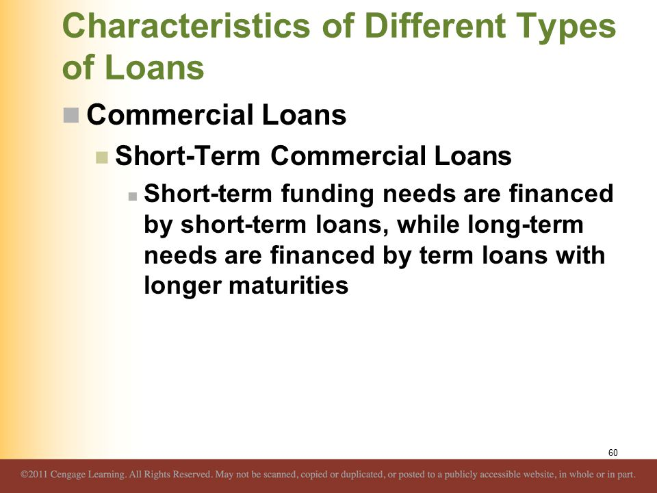 Characteristics of Different Types of Loans Commercial Loans Short-Term Commercial Loans Short-term funding needs are financed by short-term loans, wh