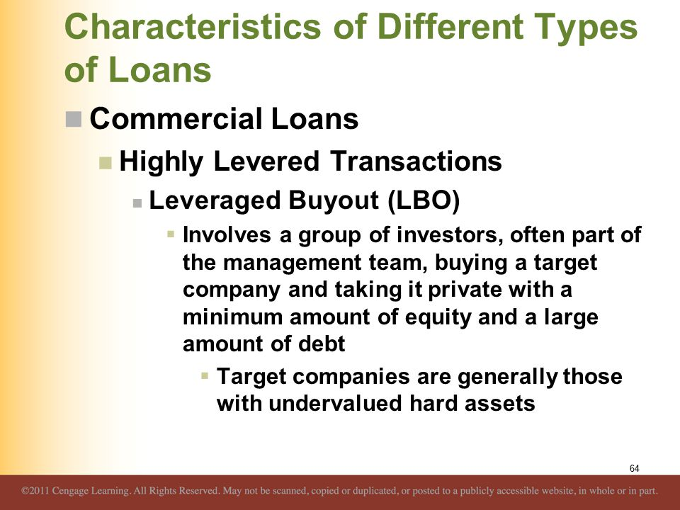 Characteristics of Different Types of Loans Commercial Loans Highly Levered Transactions Leveraged Buyout (LBO)  Involves a group of investors, often part of the management team, buying a target company and taking it private with a minimum amount of equity and a large amount of debt  Target companies are generally those with undervalued hard assets 64