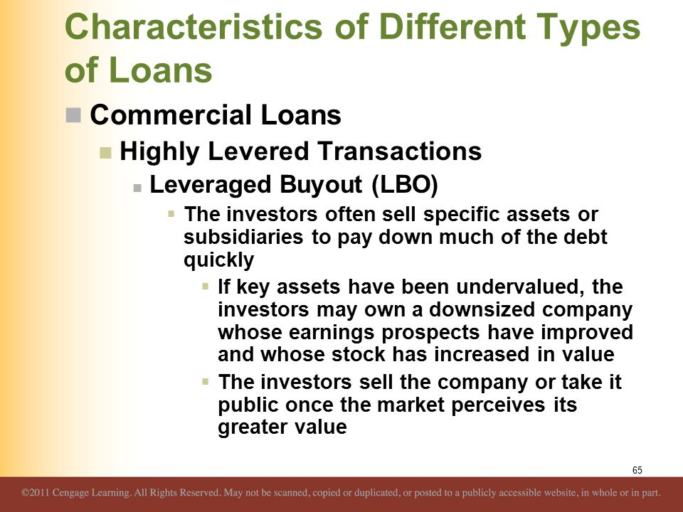Characteristics of Different Types of Loans Commercial Loans Highly Levered Transactions Leveraged Buyout (LBO)  The investors often sell specific as