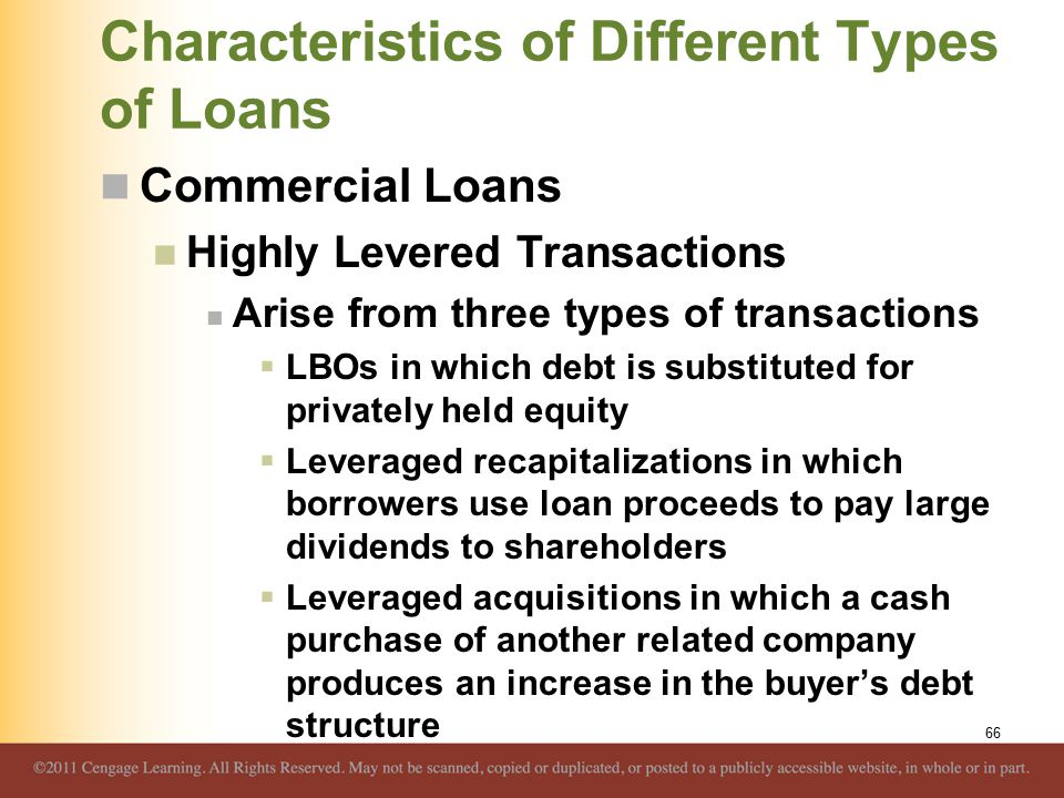 Characteristics of Different Types of Loans Commercial Loans Highly Levered Transactions Arise from three types of transactions  LBOs in which debt is substituted for privately held equity  Leveraged recapitalizations in which borrowers use loan proceeds to pay large dividends to shareholders  Leveraged acquisitions in which a cash purchase of another related company produces an increase in the buyer's debt structure 66