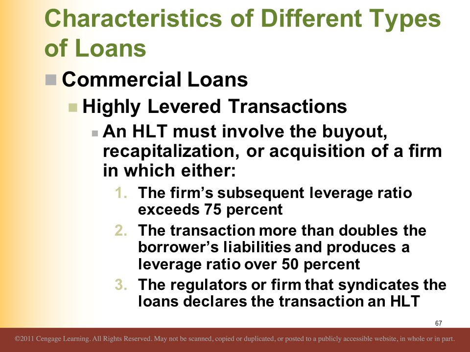 Characteristics of Different Types of Loans Commercial Loans Highly Levered Transactions An HLT must involve the buyout, recapitalization, or acquisition of a firm in which either: 1.The firm's subsequent leverage ratio exceeds 75 percent 2.The transaction more than doubles the borrower's liabilities and produces a leverage ratio over 50 percent 3.The regulators or firm that syndicates the loans declares the transaction an HLT 67
