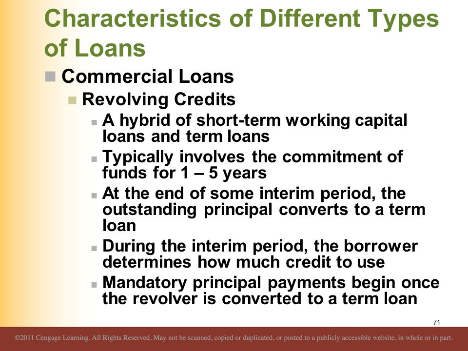 Characteristics of Different Types of Loans Commercial Loans Revolving Credits A hybrid of short-term working capital loans and term loans Typically involves the commitment of funds for 1 – 5 years At the end of some interim period, the outstanding principal converts to a term loan During the interim period, the borrower determines how much credit to use Mandatory principal payments begin once the revolver is converted to a term loan 71