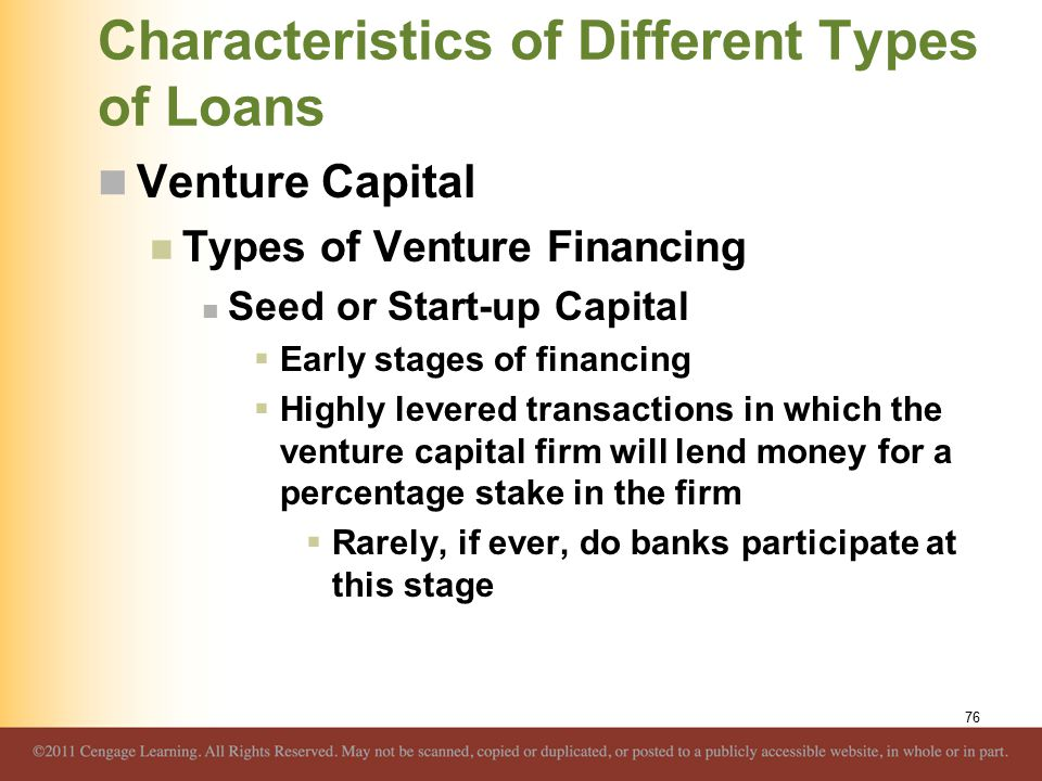 Characteristics of Different Types of Loans Venture Capital Types of Venture Financing Seed or Start-up Capital  Early stages of financing  Highly levered transactions in which the venture capital firm will lend money for a percentage stake in the firm  Rarely, if ever, do banks participate at this stage 76