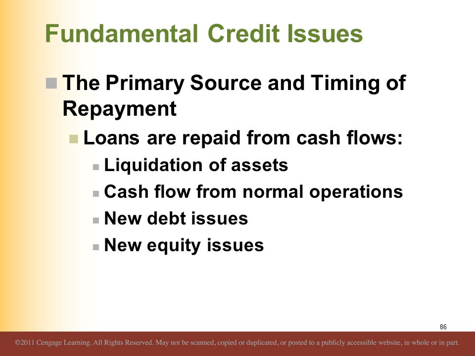 Fundamental Credit Issues The Primary Source and Timing of Repayment Loans are repaid from cash flows: Liquidation of assets Cash flow from normal ope