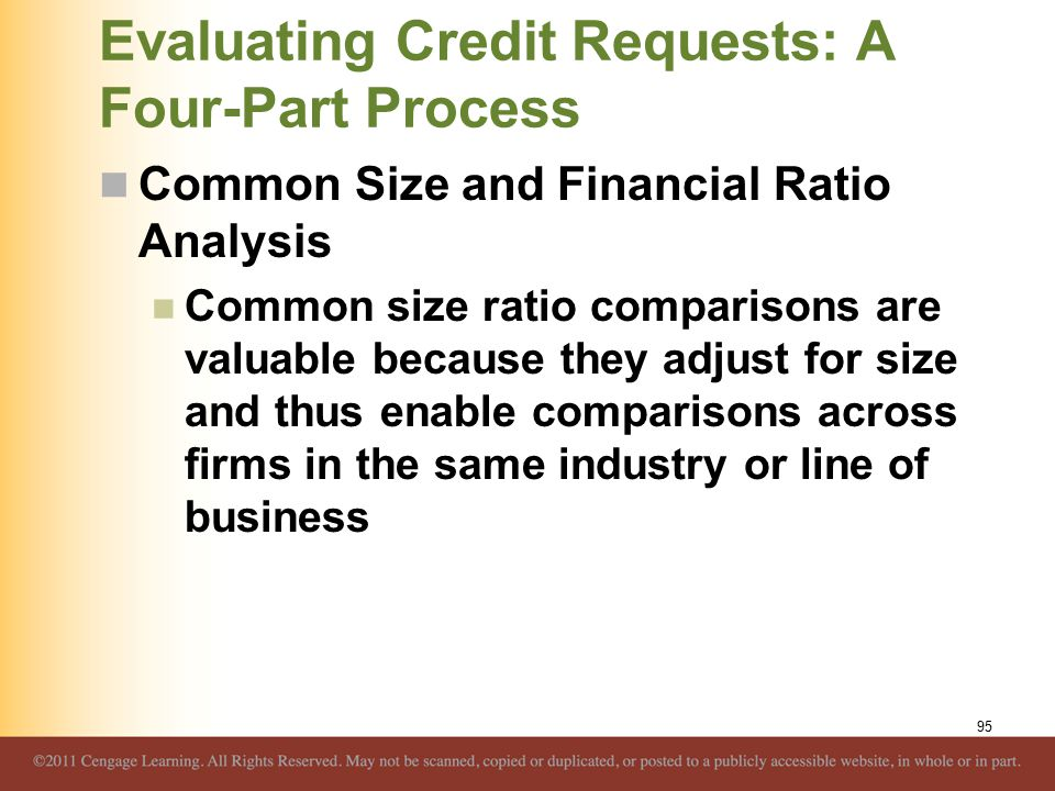 Evaluating Credit Requests: A Four-Part Process Common Size and Financial Ratio Analysis Common size ratio comparisons are valuable because they adjust for size and thus enable comparisons across firms in the same industry or line of business 95