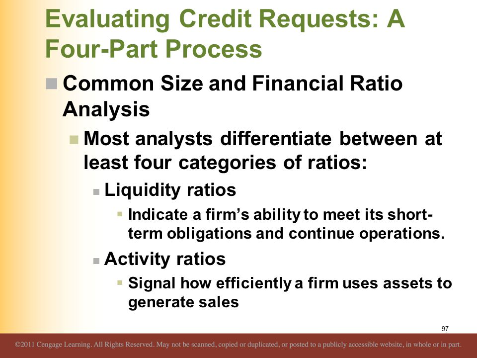 Evaluating Credit Requests: A Four-Part Process Common Size and Financial Ratio Analysis Most analysts differentiate between at least four categories of ratios: Liquidity ratios  Indicate a firm's ability to meet its short- term obligations and continue operations.