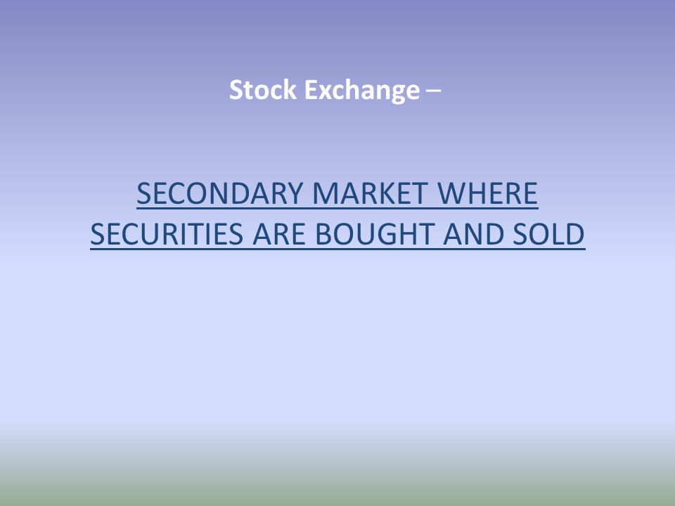 Stock Exchange – SECONDARY MARKET WHERE SECURITIES ARE BOUGHT AND SOLD