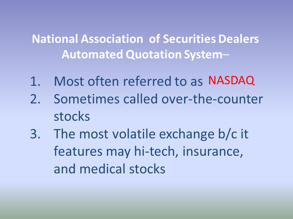 National Association of Securities Dealers Automated Quotation System– 1.Most often referred to as 2.Sometimes called over-the-counter stocks 3.The most volatile exchange b/c it features may hi-tech, insurance, and medical stocks NASDAQ