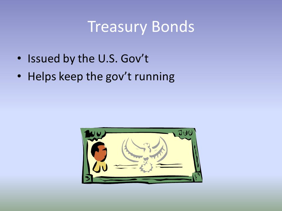 Treasury Bonds Issued by the U.S. Gov't Helps keep the gov't running
