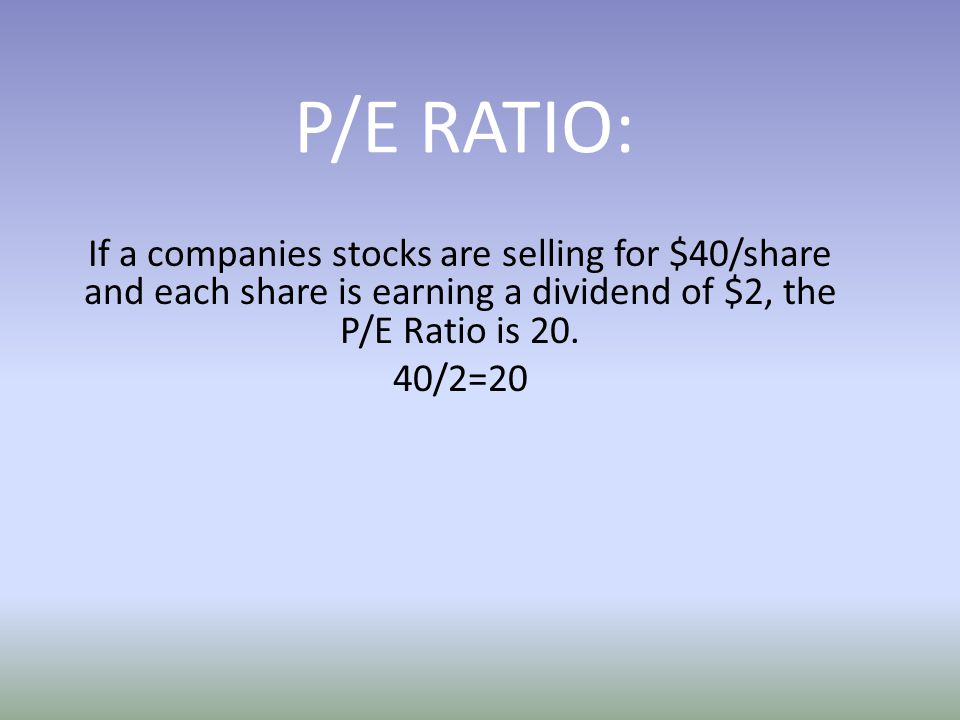 P/E RATIO: If a companies stocks are selling for $40/share and each share is earning a dividend of $2, the P/E Ratio is 20.