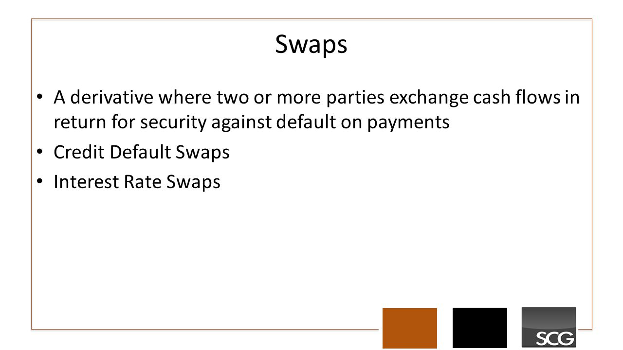 A derivative where two or more parties exchange cash flows in return for security against default on payments Credit Default Swaps Interest Rate Swaps