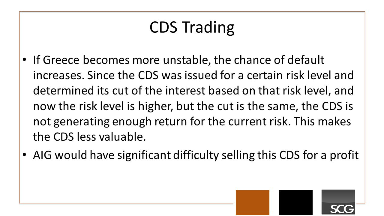 CDS Trading If Greece becomes more unstable, the chance of default increases. Since the CDS was issued for a certain risk level and determined its cut