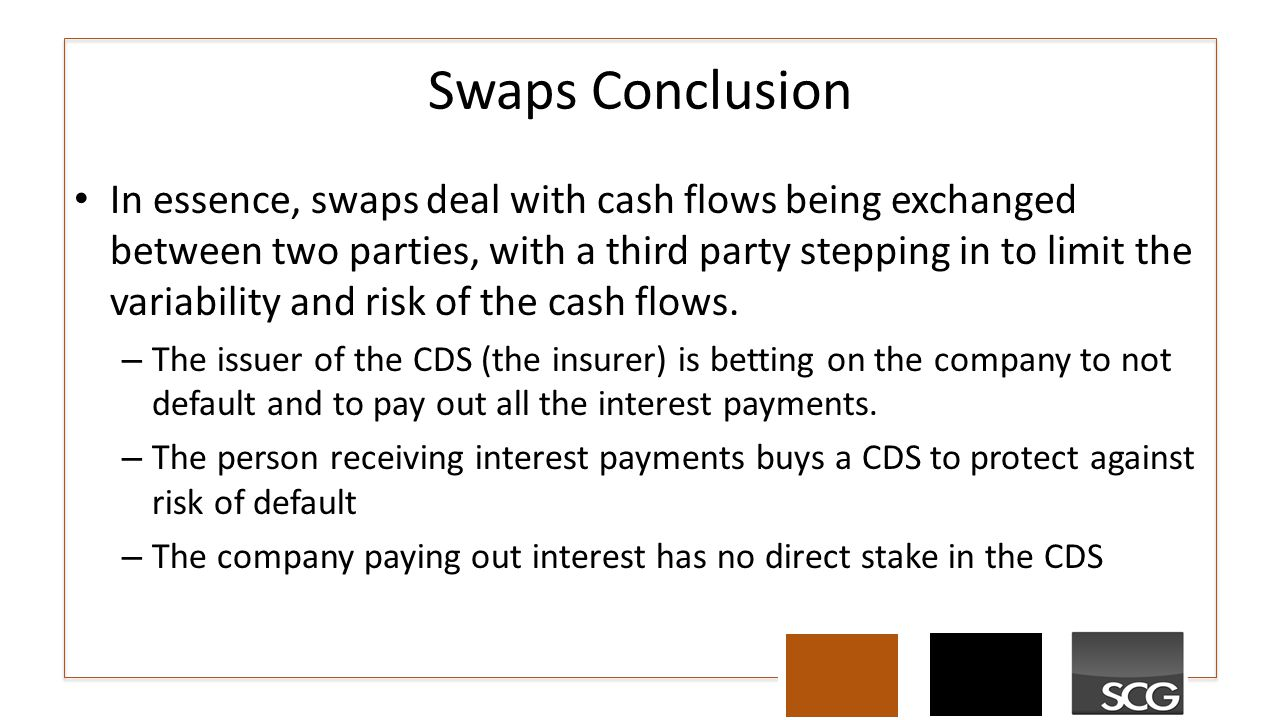 Swaps Conclusion In essence, swaps deal with cash flows being exchanged between two parties, with a third party stepping in to limit the variability a
