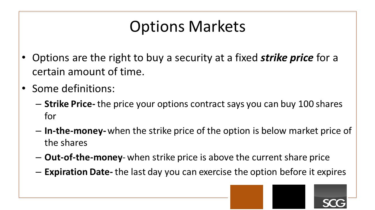 Options Markets Options are the right to buy a security at a fixed strike price for a certain amount of time.