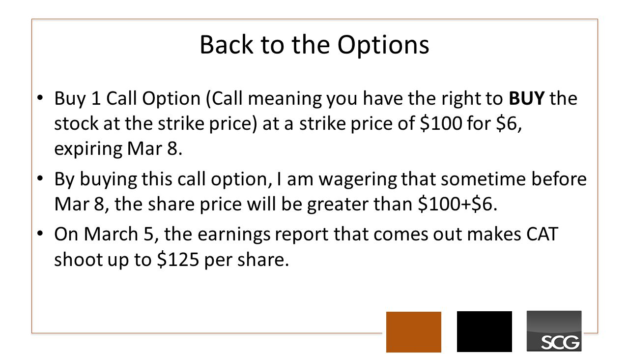Back to the Options Buy 1 Call Option (Call meaning you have the right to BUY the stock at the strike price) at a strike price of $100 for $6, expirin
