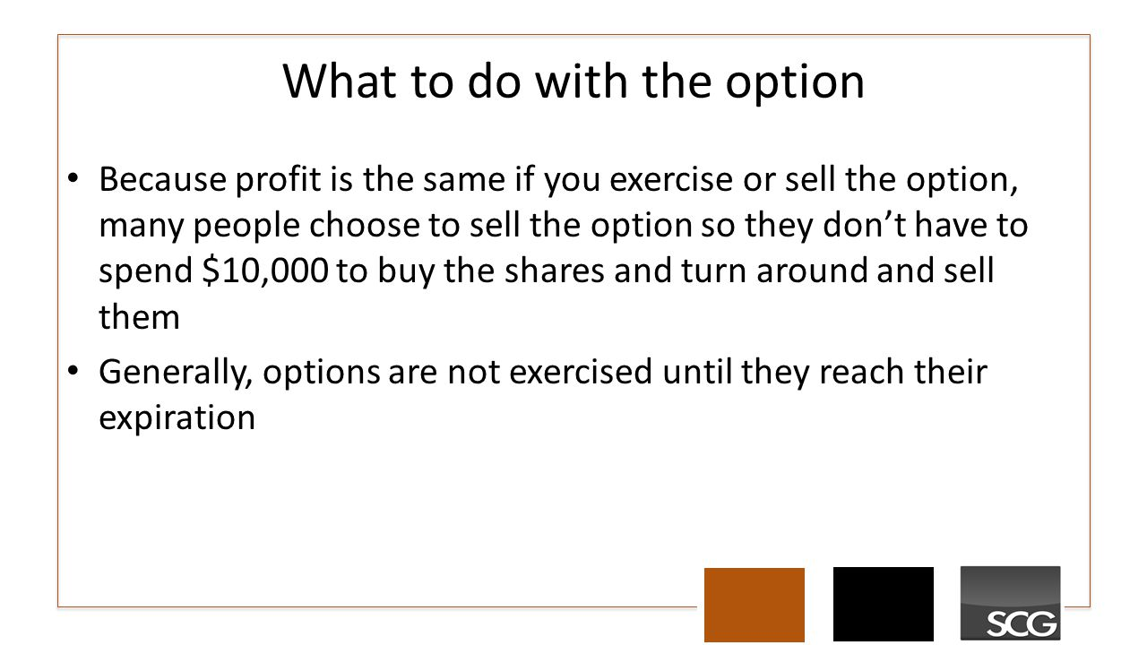 What to do with the option Because profit is the same if you exercise or sell the option, many people choose to sell the option so they don't have to