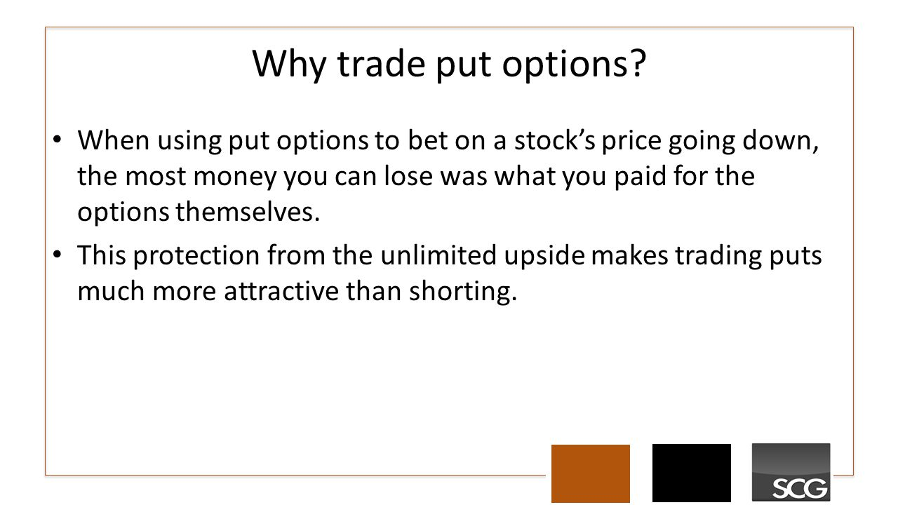 Why trade put options? When using put options to bet on a stock's price going down, the most money you can lose was what you paid for the options them