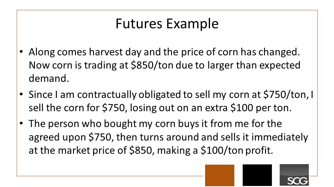 Futures Example Along comes harvest day and the price of corn has changed. Now corn is trading at $850/ton due to larger than expected demand. Since I