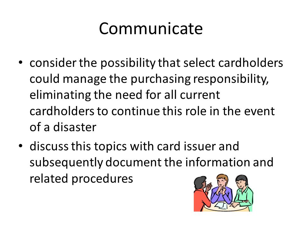 Communicate consider the possibility that select cardholders could manage the purchasing responsibility, eliminating the need for all current cardhold
