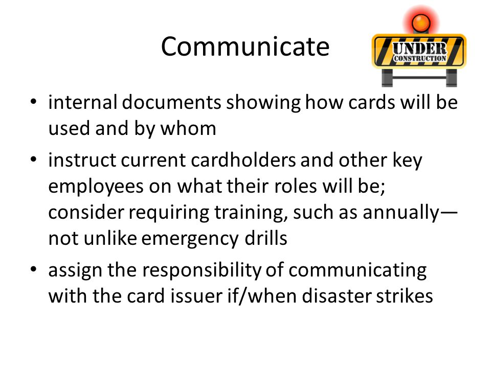 Communicate internal documents showing how cards will be used and by whom instruct current cardholders and other key employees on what their roles wil