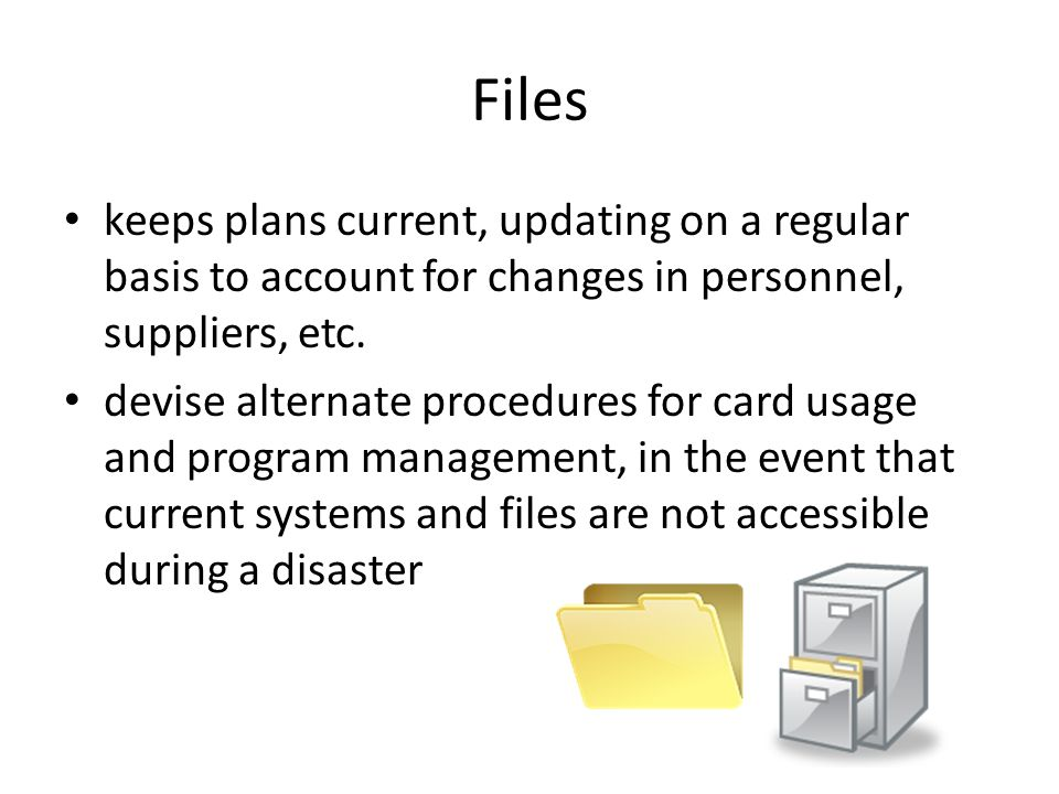 Files keeps plans current, updating on a regular basis to account for changes in personnel, suppliers, etc. devise alternate procedures for card usage