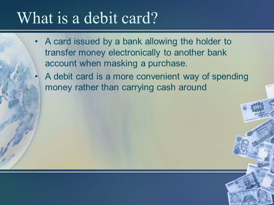 What is a debit card? A card issued by a bank allowing the holder to transfer money electronically to another bank account when masking a purchase. A