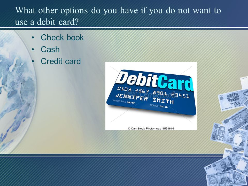 What other options do you have if you do not want to use a debit card? Check book Cash Credit card