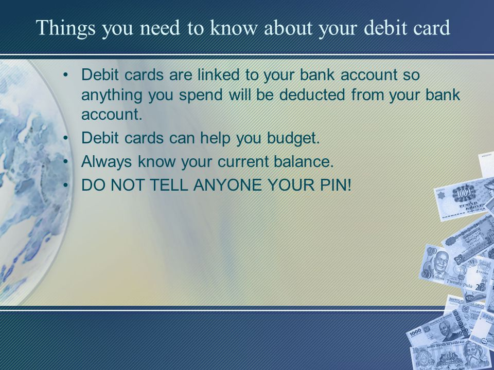 Things you need to know about your debit card Debit cards are linked to your bank account so anything you spend will be deducted from your bank account.