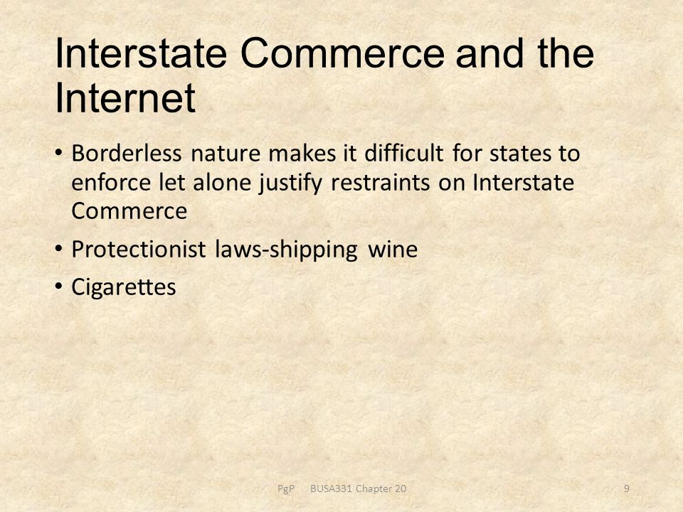 Interstate Commerce and the Internet Borderless nature makes it difficult for states to enforce let alone justify restraints on Interstate Commerce Protectionist laws-shipping wine Cigarettes PgP BUSA331 Chapter 209