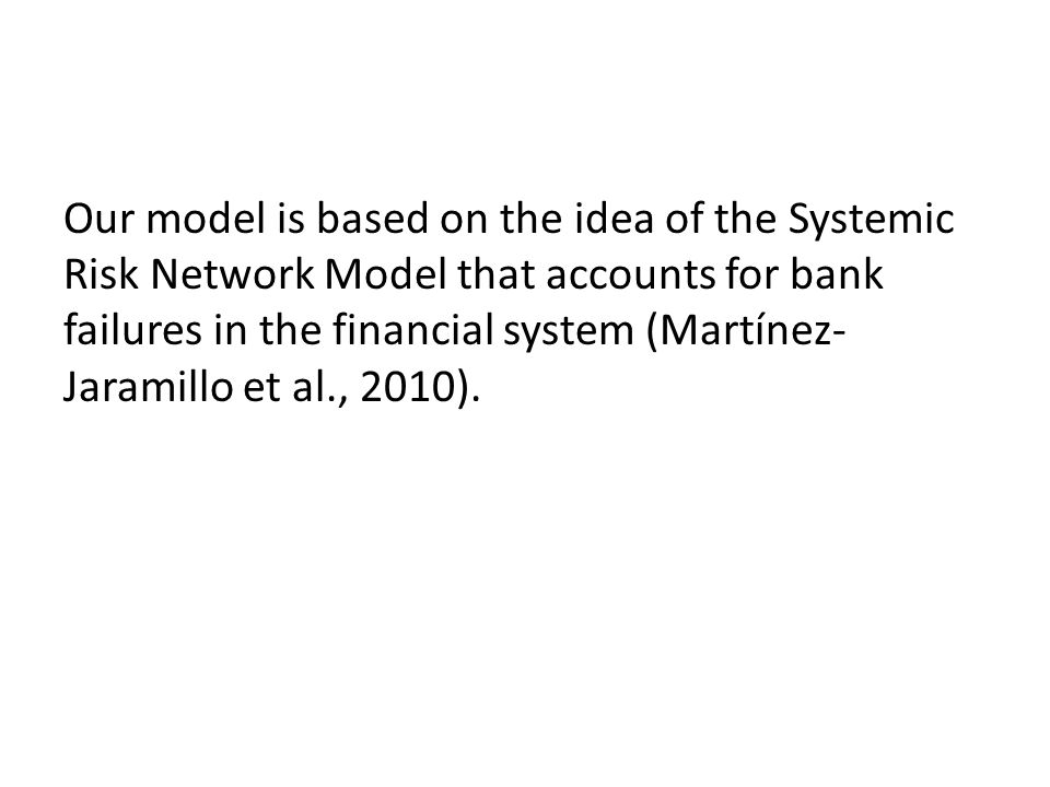 Our model is based on the idea of the Systemic Risk Network Model that accounts for bank failures in the financial system (Martínez- Jaramillo et al., 2010).