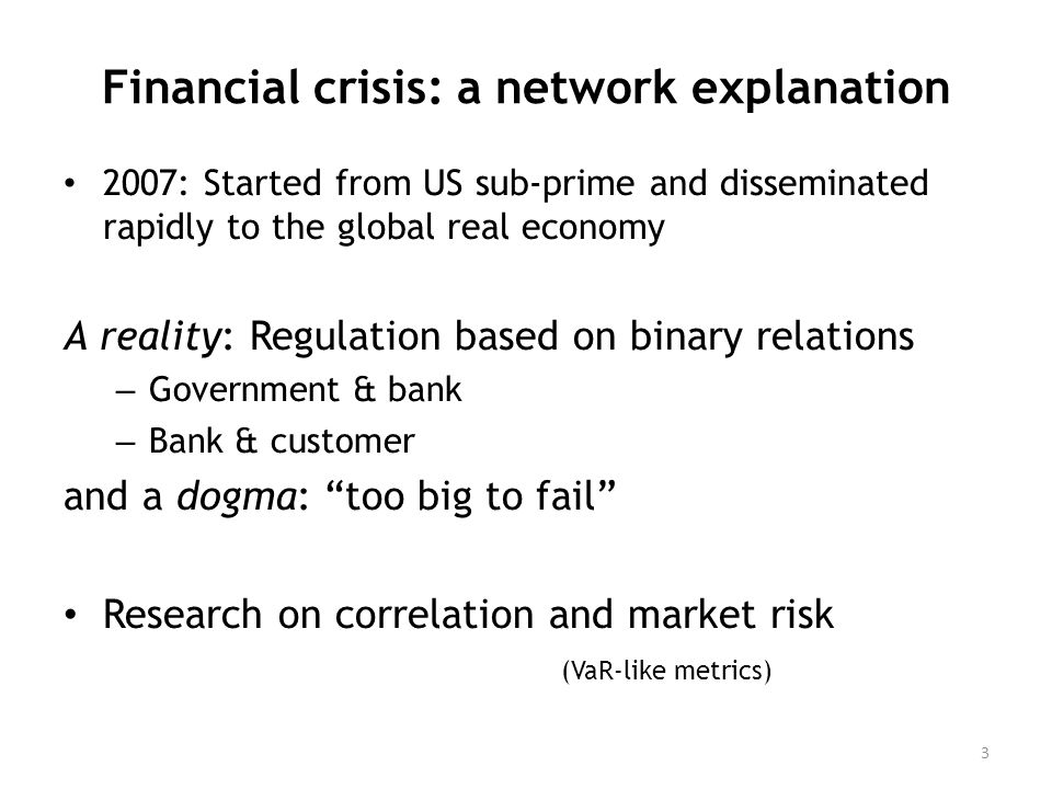 Financial crisis: a network explanation 2007: Started from US sub-prime and disseminated rapidly to the global real economy A reality: Regulation based on binary relations – Government & bank – Bank & customer and a dogma: too big to fail Research on correlation and market risk (VaR-like metrics) 3