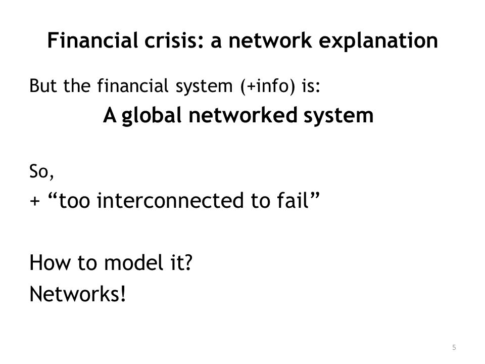 Financial crisis: a network explanation But the financial system (+info) is: A global networked system So, + too interconnected to fail How to model it.