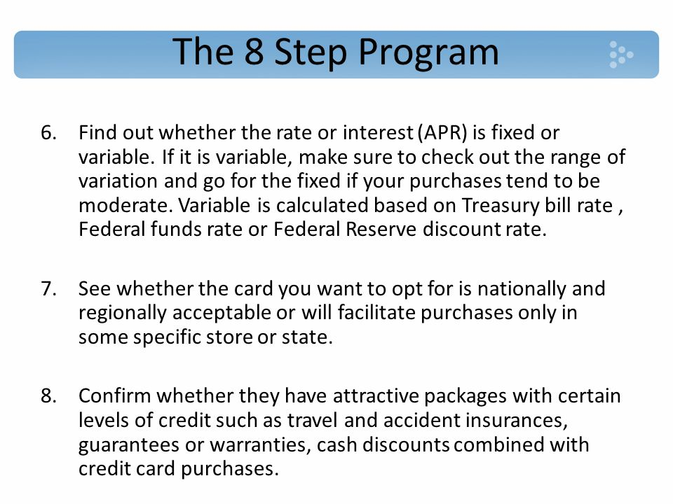 The 8 Step Program 6.Find out whether the rate or interest (APR) is fixed or variable.