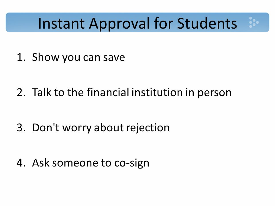 Instant Approval for Students 1.Show you can save 2.Talk to the financial institution in person 3.Don t worry about rejection 4.Ask someone to co-sign