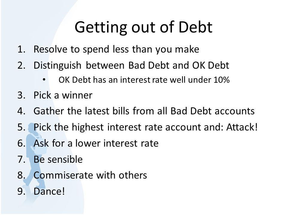 Getting out of Debt 1.Resolve to spend less than you make 2.Distinguish between Bad Debt and OK Debt OK Debt has an interest rate well under 10% 3.Pick a winner 4.Gather the latest bills from all Bad Debt accounts 5.Pick the highest interest rate account and: Attack.