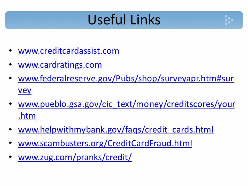 Useful Links www.creditcardassist.com www.cardratings.com www.federalreserve.gov/Pubs/shop/surveyapr.htm#sur vey www.federalreserve.gov/Pubs/shop/surveyapr.htm#sur vey www.pueblo.gsa.gov/cic_text/money/creditscores/your.htm www.pueblo.gsa.gov/cic_text/money/creditscores/your.htm www.helpwithmybank.gov/faqs/credit_cards.html www.scambusters.org/CreditCardFraud.html www.zug.com/pranks/credit/