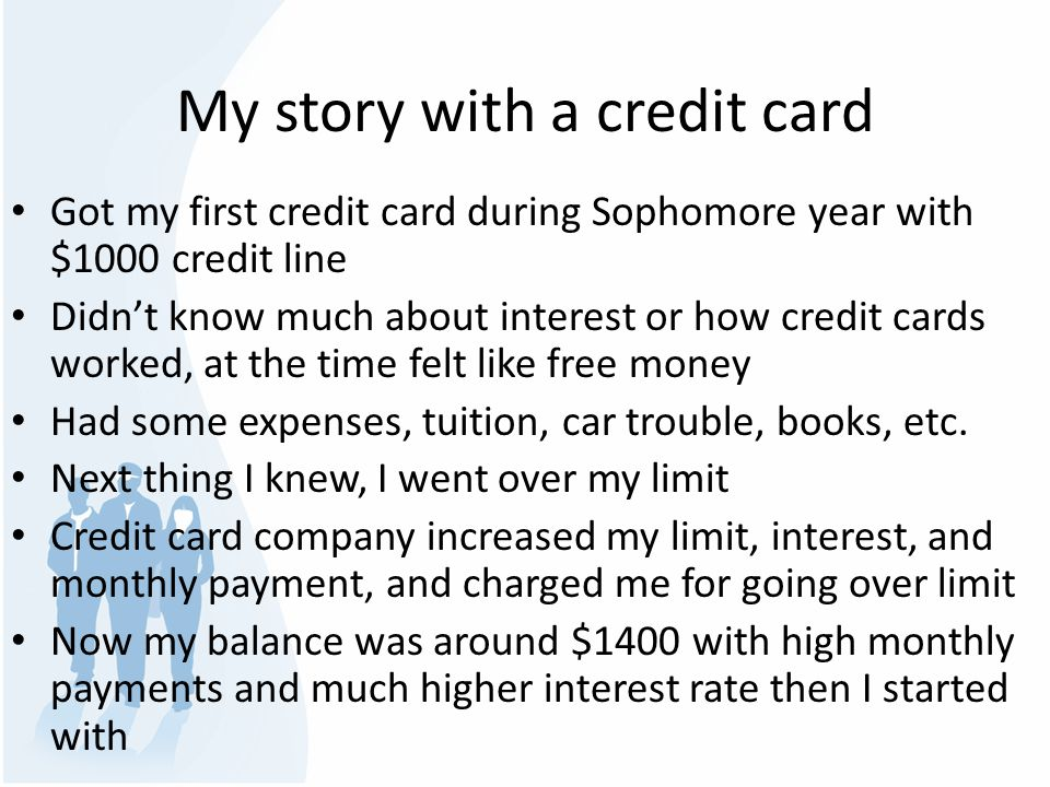 My story with a credit card I slowed down the spending but still managed to miss a payment or two for which they charged me again I went over limit again and they increased the limit again and again with all the charges attached In a couple of years I accumulated a debt of around $7000, this includes the interest, and any other charges The actual money I spent was around $4000 Now you see how credit companies make their money