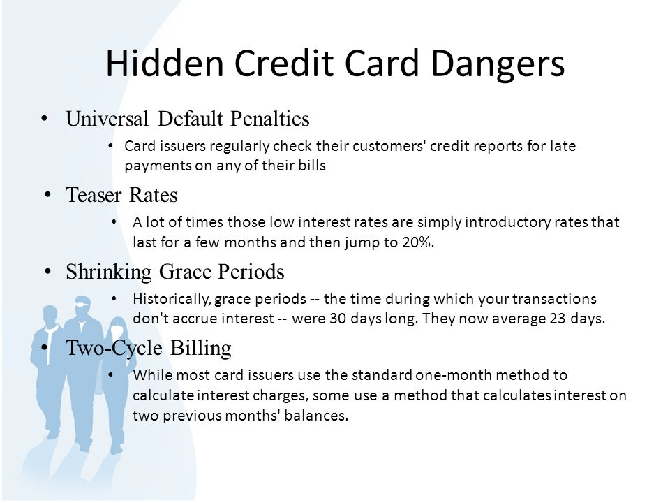 Hidden Credit Card Dangers Universal Default Penalties Card issuers regularly check their customers credit reports for late payments on any of their bills Teaser Rates A lot of times those low interest rates are simply introductory rates that last for a few months and then jump to 20%.