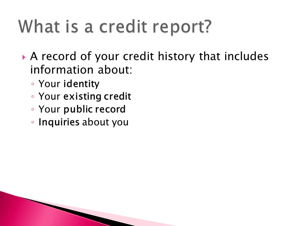 A record of your credit history that includes information about: ◦ Your identity ◦ Your existing credit ◦ Your public record ◦ Inquiries about you