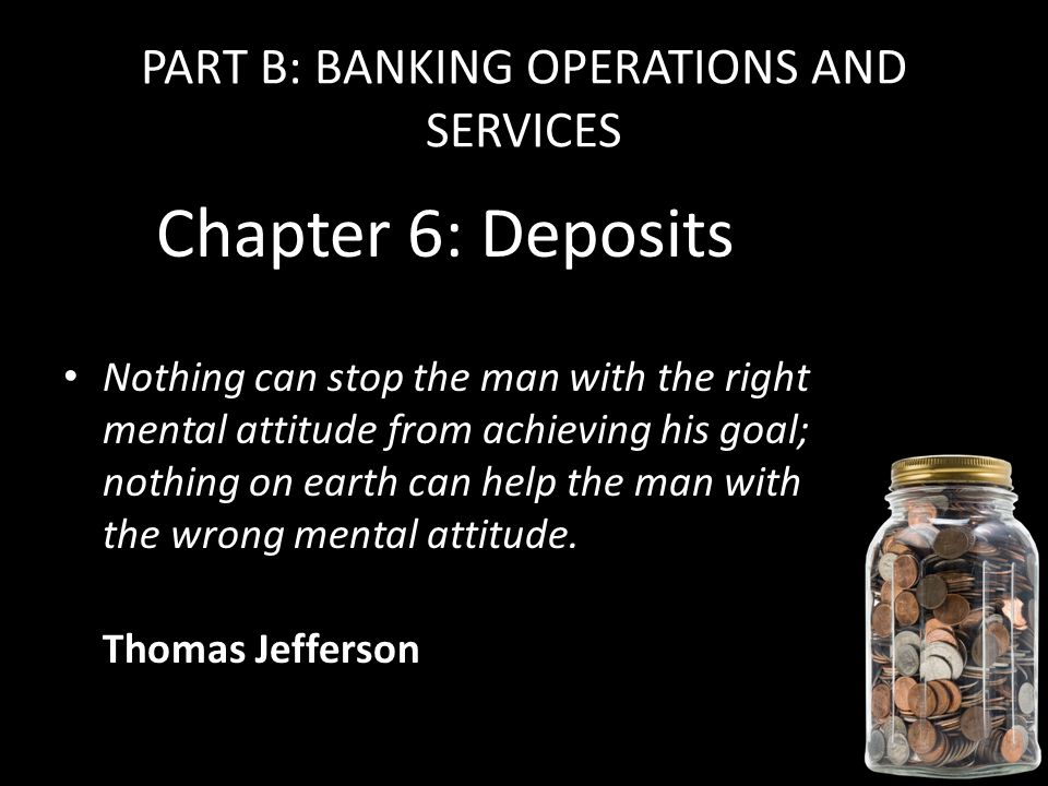 PART B: BANKING OPERATIONS AND SERVICES Chapter 6: Deposits Nothing can stop the man with the right mental attitude from achieving his goal; nothing on earth can help the man with the wrong mental attitude.