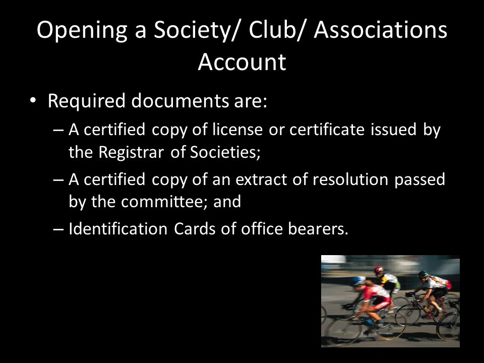 Opening a Society/ Club/ Associations Account Required documents are: – A certified copy of license or certificate issued by the Registrar of Societies; – A certified copy of an extract of resolution passed by the committee; and – Identification Cards of office bearers.