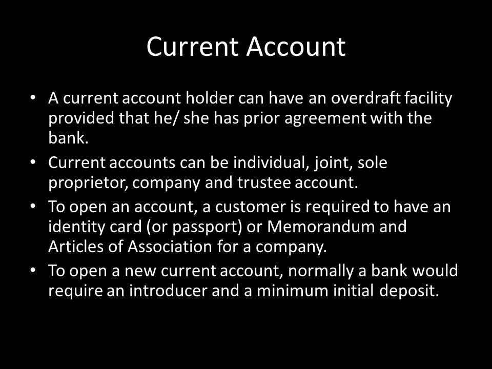 Current Account A current account holder can have an overdraft facility provided that he/ she has prior agreement with the bank. Current accounts can